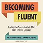 Becoming Fluent: How Cognitive Science Can Help Adults Learn a Foreign Language | Richard Roberts,Roger Kreuz