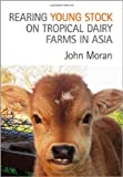 Rearing Young Stock on Tropical Dairy Farms in Asia, John Moran, 0643107428