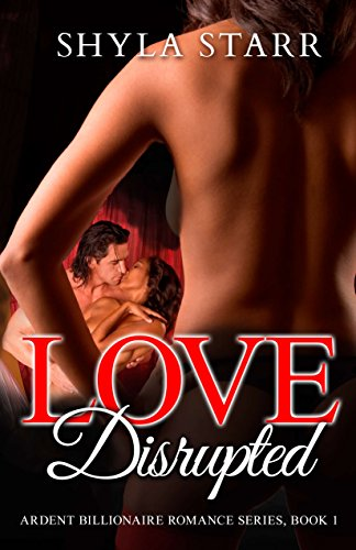 Book: Love Disrupted - Ardent Billionaire Romance Series, Book 1 by Shyla Starr