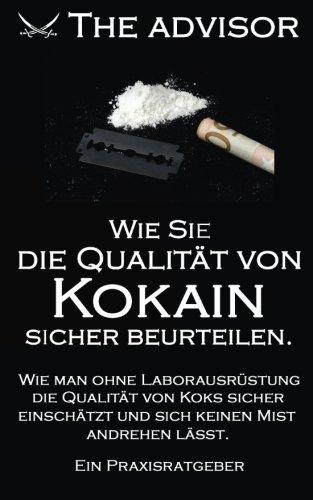Wie Sie die Qualität von Kokain sicher beurteilen: Wie man ohne Laborausrüstung und Chemiekenntnisse die Qualität von Koks sicher einschätzt und sich ... (The Advisor) (Volume 3) (German Edition) (Qualität-mens)
