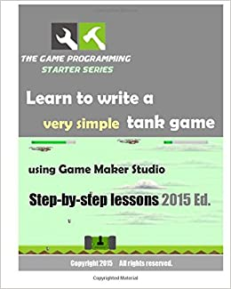 Book The Game Programming Starter Series: Learn to write a very simple tank game using Game Maker Studio: Step-By-Step Lessons 2015 Edition