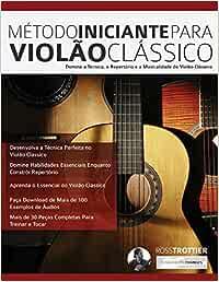 Método Iniciante Para Violão Clássico: Domine a Técnica, o Repertório e a Musicalidade do Violão Clássico