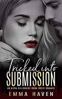 Tricked Into Submission: An Alpha Billionaire BDSM Erotic Romance by [Haven, Emma]