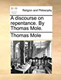 A Discourse on Repentance by Thomas Mole, Thomas Mole, 1170913962