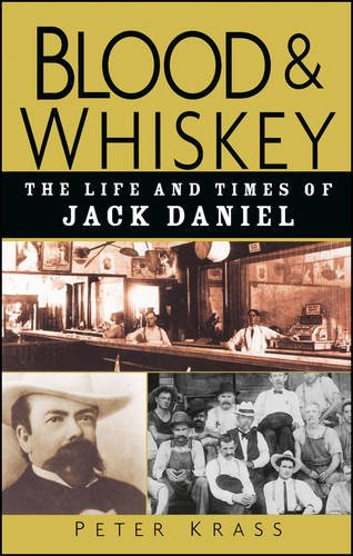 Blood and Whiskey: The Life and Times of Jack Daniel by Peter Krass