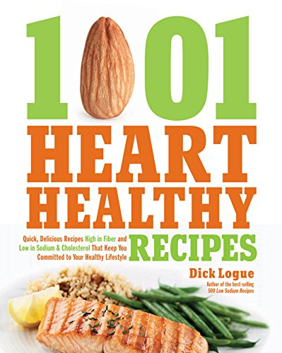 1,001 Heart Healthy Recipes: Quick, Delicious Recipes High in Fiber and Low in Sodium and Cholesterol That Keep You Committed to Your Healthy Lifestyle by Dick Logue