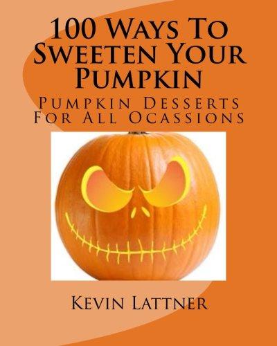 100 Ways To Sweeten Your Pumpkin: Pumpkin Desserts For All Ocassions]()