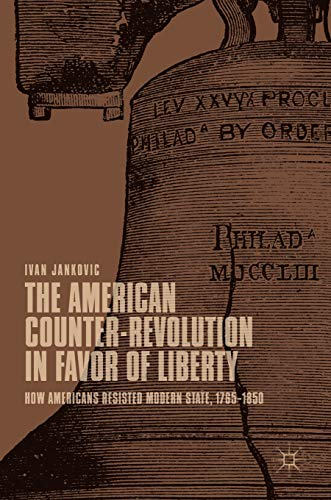 The American Counter-Revolution in Favor of Liberty: How Americans Resisted Modern State, 1765-1850