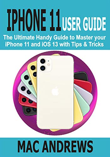 IPHONE 11 USER GUIDE: The Ultimate Handy Guide to Master Your iPhone 11 and iOS 13 With Tips and Tricks