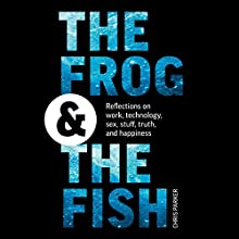 The Frog and the Fish: Reflections on Work, Technology, Sex, Stuff, Truth, and Happiness Audiobook by Chris Parker Narrated by Chris Parker