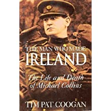The Man Who Made Ireland: The Life and Death of Michael Collins