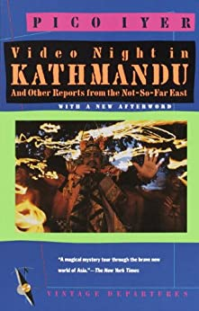 Video Night in Kathmandu: And Other Reports from the Not-So-Far East (Vintage Departures) by [Iyer, Pico]