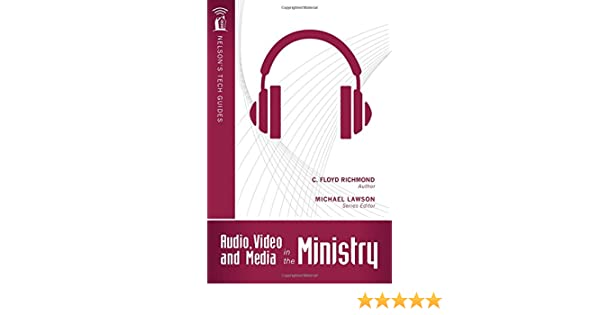 Audio, Video, and Media in the Ministry (Nelson's Tech Guides): Floyd Richmond, Michael Lawson: 9781418541743: Amazon.com: Books