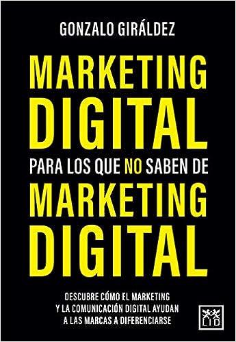 Marketing digital para Los Que No saben de Marketing Digital de Gonzalo Giráldez