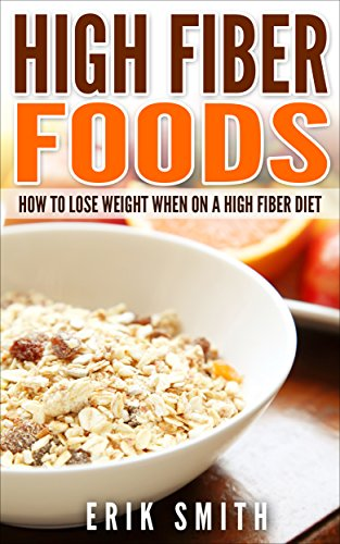 High Fiber Foods: How To Lose Weight When On A High Fiber Diet