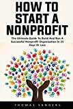 How To Start A Nonprofit: The Ultimate Guide To Build And Run A Successful Nonprofit Organization In 25 Days Or Less!