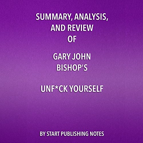 Summary, Analysis, and Review of Gary John Bishop's Unf-k Yourself: Get out of Your Head and into Your Life