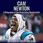 Cam Newton: A Biography of the Electrifying Quarterback | Benjamin Southerland
