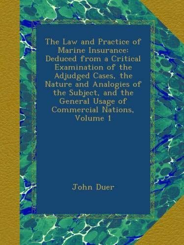 The Law and Practice of Marine Insurance: Deduced from a Critical Examination of the Adjudged Cases, the Nature and Analogies of the Subject, and the General Usage of Commercial Nations, Volume 1 pdf