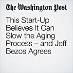 This Start-Up Believes It Can Slow the Aging Process – and Jeff Bezos Agrees | Gene Marks