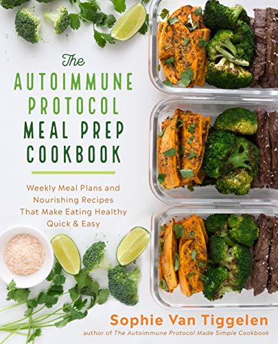 The Autoimmune Protocol Meal Prep Cookbook: Weekly Meal Plans and Nourishing Recipes That Make Eating Healthy Quick & Easy by Sophie Van Tiggelen