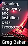 Planning, Deploying and Installing Data Protector 9: For the datacentre, the cloud and remote offices