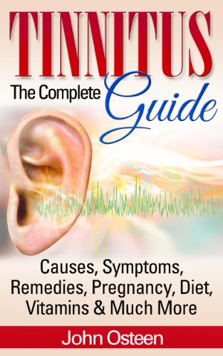 Tinnitus - The Complete Guide: Causes, Symptoms, Remedies, Pregnancy, Diet, Vitamins & Much More