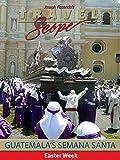 Guatemala's Semana Santa - Easter Week