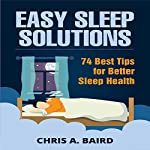 Easy Sleep Solutions: 74 Best Tips for Better Sleep Health: How to Deal with Sleep Deprivation Issues Without Drugs Book   Chris A. Baird