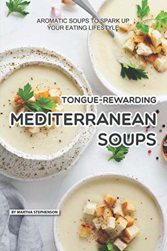 Tongue-Rewarding Mediterranean Soups: Aromatic Soups to Spark Up Your Eating Lifestyle by Martha Stephenson