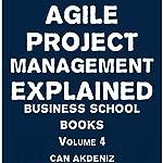 Agile Project Management Explained: Business School Books, Volume 4 | Can Akdeniz