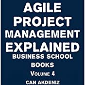 Agile Project Management Explained: Business School Books, Volume 4 | Can Akdeniz