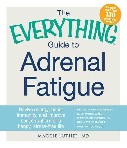 The Everything Guide To Adrenal Fatigue: Revive Energy, Boost Immunity, and Improve Concentration for a Happy, Stress-free Life - Adrenal Fatigue