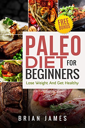 Paleo Diet: Paleo Diet For Beginners, Lose Weight  And Get Healthy (Paleo Diet Cookbook, Paleo Diet Recipes, Paleo Diet For Weight Loss, Paleo Diet For Beginners) by Brian James