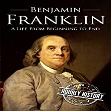 Benjamin Franklin: A Life from Beginning to End Audiobook by Hourly History Narrated by Grant Finley