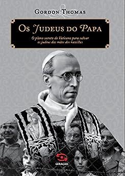 Os judeus do Papa: O plano secreto do Vaticano para salvar os judeus das mãos dos nazistas por [Thomas, Gordon]