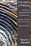 Principles of Mining - Valuation, Organization and Administration. Copper, Gold, Lead, Silver, Tin and Zinc, Herbert 978 Hoover and Herbert 978-1-84902-438-9 Hoover, 1849024383