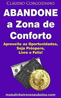 Abandone a Zona de Conforto: Aproveite as Oportunidades, Seja Próspero, Livre e Feliz! por [Corgozinho, Cláudio]