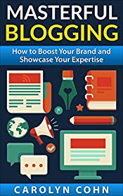 Masterful Blogging: How to Boost Your Reputation and Showcase Your Expertise