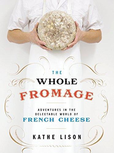 The Whole Fromage: Adventures in the Delectable World of French Cheese by Kathe Lison