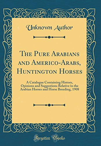 1908 Horse (The Pure Arabians and Americo-Arabs, Huntington Horses: A Catalogue Containing History, Opinions and Suggestions Relative to the Arabian Horses and Horse Breeding, 1908 (Classic Reprint))
