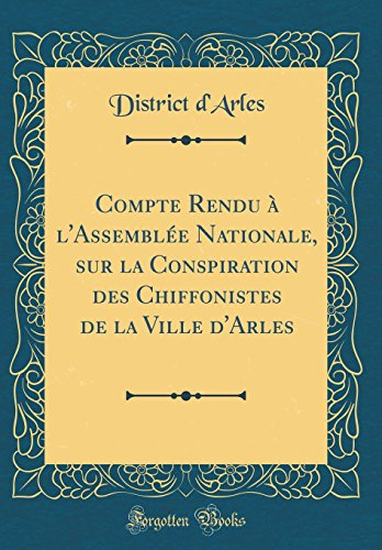 Compte Rendu À l'Assemblée Nationale, Sur La Conspiration Des Chiffonistes de la Ville d'Arles (Classic Reprint) (French Edition)