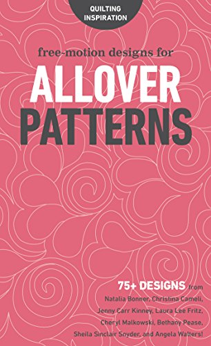 Free-Motion Designs for Allover Patterns: 75+ Designs from Natalia Bonner, Christina Cameli, Jenny Carr Kinney, Laura Lee Fritz, Cheryl Malkowski, Bethany ... Sheila Sinclair Snyder, and Angela Walters! -
