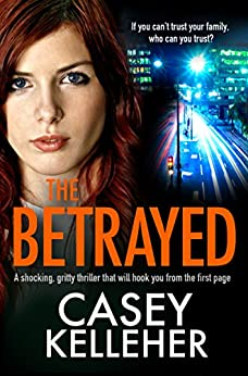 The Betrayed: A shocking, gritty thriller that will hook you from the first page by [Kelleher, Casey]