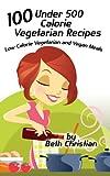 100 Under 500 Calorie Vegetarian Recipes: Low Calorie Vegetarian and Vegan Meals