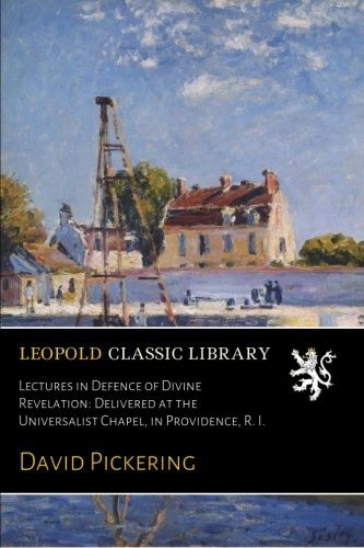 Lectures in Defence of Divine Revelation: Delivered at the Universalist Chapel, in Providence, R. I. ebook