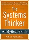 The Systems Thinker - Analytical Skills: Level Up Your Decision Making, Problem Solving, and Deduction Skills. Notice The Details Others Miss.