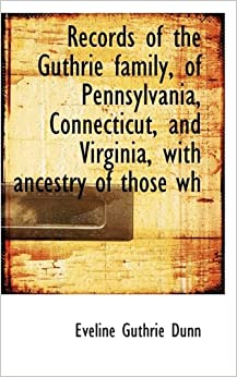 Book Records of the Guthrie family, of Pennsylvania, Connecticut, and Virginia, with ancestry of those wh