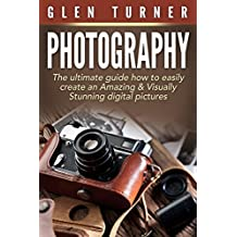 Photography : The Ultimate Guide How to Easily Create an Amazing & Visually Stunning Digital Pictures. (Digital Photography, Photography, Creativity, Photography for beginners)