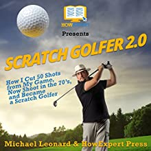 Scratch Golfer 2.0: How I Cut 50 Shots from My Game, Now Shoot in the 70's, and Became a Scratch Golfer Audiobook by HowExpert Press, Michael Leonard Narrated by Sam Slydell